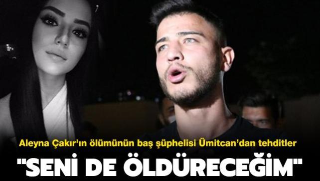 """Son dakika haberi... Aleyna Çakır'ın ölümünün baş şüphelisi Ümitcan Uygun tehditler savurdu: """"Seni de öldüreceğim"""""""