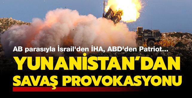 AB parasıyla İsrail'den İHA, ABD'den Patriot... Yunan'dan savaş provokasyonu!