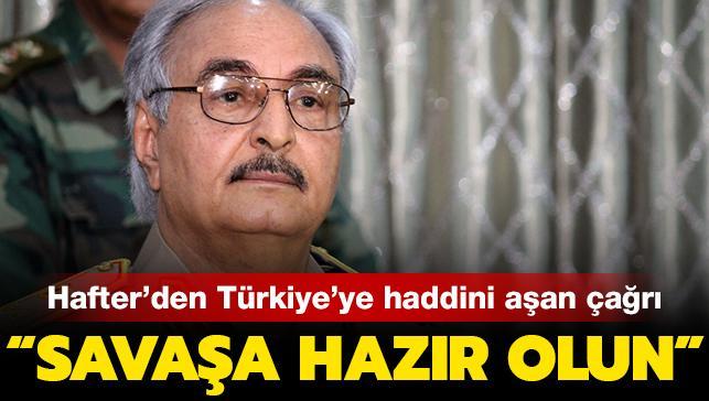 """Son dakika haberi... Hafter'den Türkiye'ye haddini aşan çağrı: """"Savaşa hazır olun"""""""