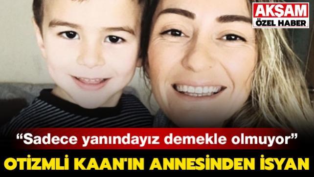 Otizmli Kaan'ın annesinden isyan: Sadece yanındayız demekle olmuyor
