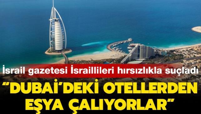 İsrail gazetesi İsraillileri hırsızlıkla suçladı: Dubai'de otellerden eşya çalıyorlar