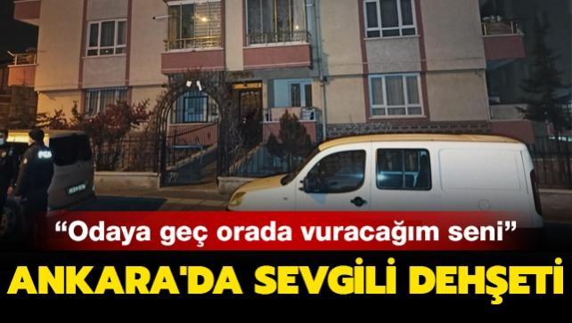 Ankara'da sevgili dehşeti: Odaya geç orada vuracağım seni