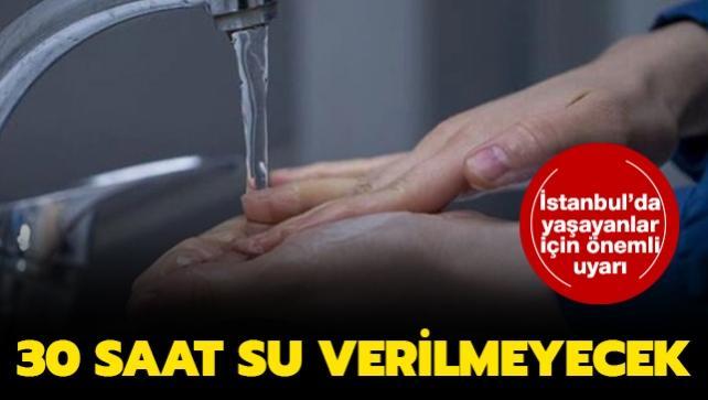 İstanbul'da yaşayanlar dikkat: İSKİ'den 30 saatlik su kesintisi
