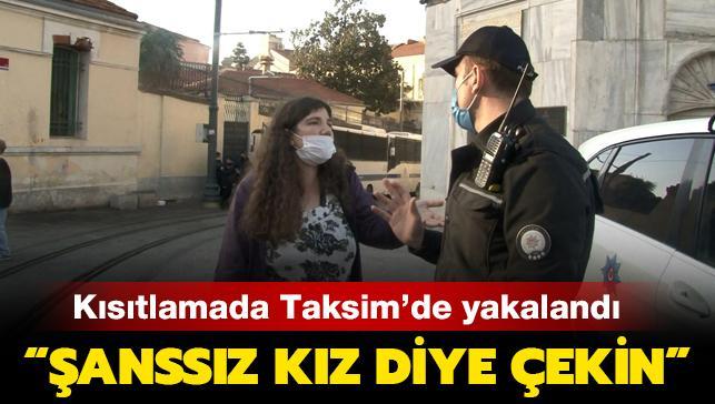 """Kısıtlamada Taksim'de yakalandı: """"Şanssız kız diye çekin"""""""