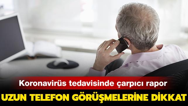 Koronavirüs tedavisinde çarpıcı rapor... Uzun telefon görüşmelerine dikkat!