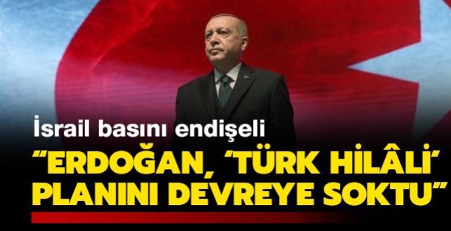 """İsrail basını endişeli: """"Erdoğan, 'Türk hilâli' planını devreye soktu"""""""