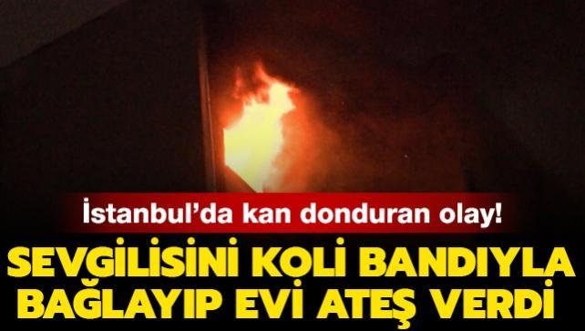İstanbul'da kan donduran olay: Sevgilisinin ellerini, ayaklarını ve ağzını koli bandıyla bağlayıp evi ateşe verdi