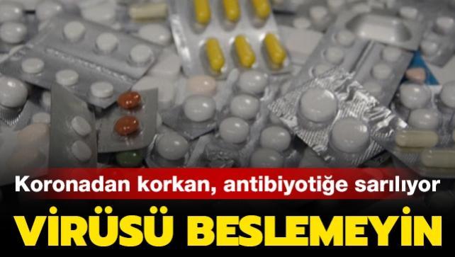 Koronadan korkan, antibiyotiğe sarılıyor... Virüsü beslemeyin!