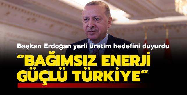 Başkan Erdoğan yerli üretim hedefini böyle duyurdu:  'Bağımsız enerji, güçlü Türkiye'