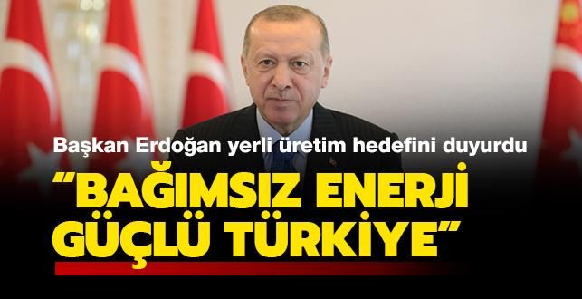 Başkan Erdoğan'dan yerli üretim hedefi: 'Bağımsız enerji, güçlü Türkiye'