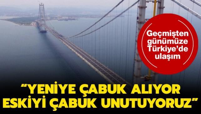 Geçmişten günümüze Türkiye'de ulaşım: 'Yeniye çabuk alışıyor eskiyi çabuk unutuyoruz'