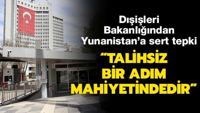 Dışişleri Bakanlığından Yunanistan'a sert tepki: Talihsiz bir adım mahiyetindedir