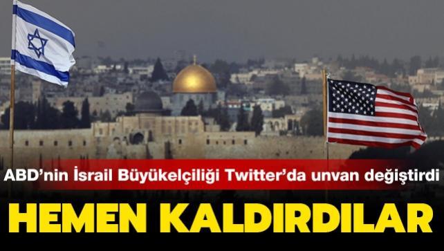 ABD'nin İsrail Büyükelçiliği Twitter'da unvan değiştirdi: Hemen kaldırdılar