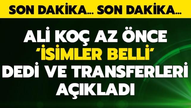 Ali Koç az önce 'isimler belli' dedi ve transferleri açıkladı