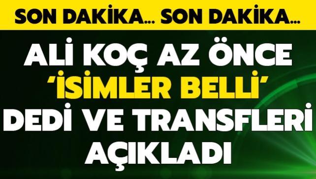 Ali Koç 'isimler belli' dedi ve az önce transferi açıkladı
