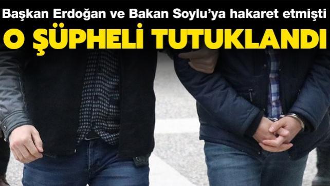 Başkan Erdoğan ve Bakan Soylu'ya hakaret etmişti... O şüpheli tutuklandı
