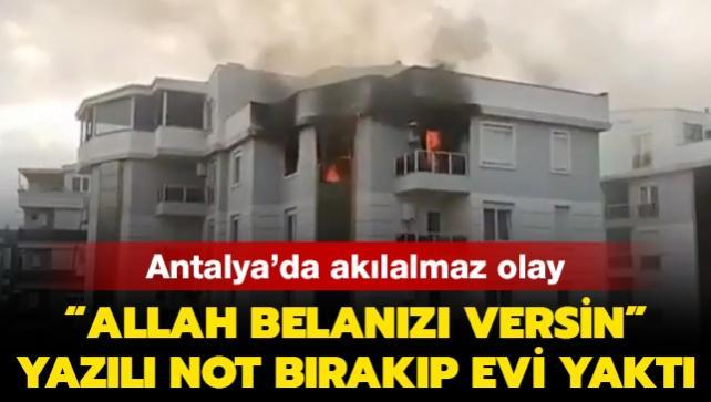Antalya'da akılalmaz olay: 'Allah belanızı versin' yazılı not bırakıp evi yaktı