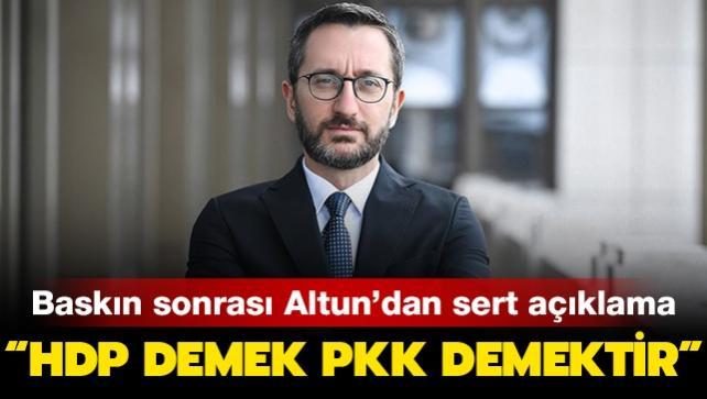 HDP baskını sonrası Altun'dan sert açıklama: 'HDP demek PKK demektir'