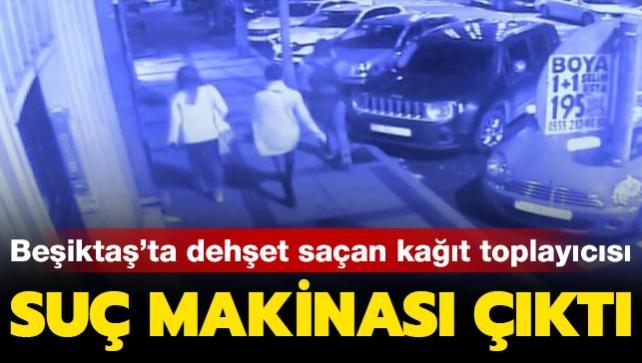 Beşiktaş'ta dehşet saçan kağıt toplayıcısı suç makinası çıktı