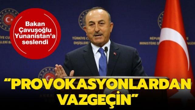 Bakan Çavuşoğlu, Yunanistan'a seslendi: Provokasyonlardan vazgeçin