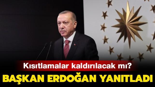 Başkan Erdoğan'dan 'Kısıtlamalar kaldırılacak mı?' sorusuna yanıt