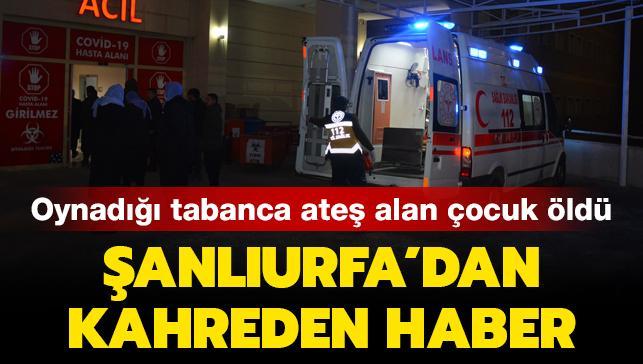 Şanlıurfa'dan kahreden haber: Oynadığı tabanca ateş alan çocuk hayatını kaybetti