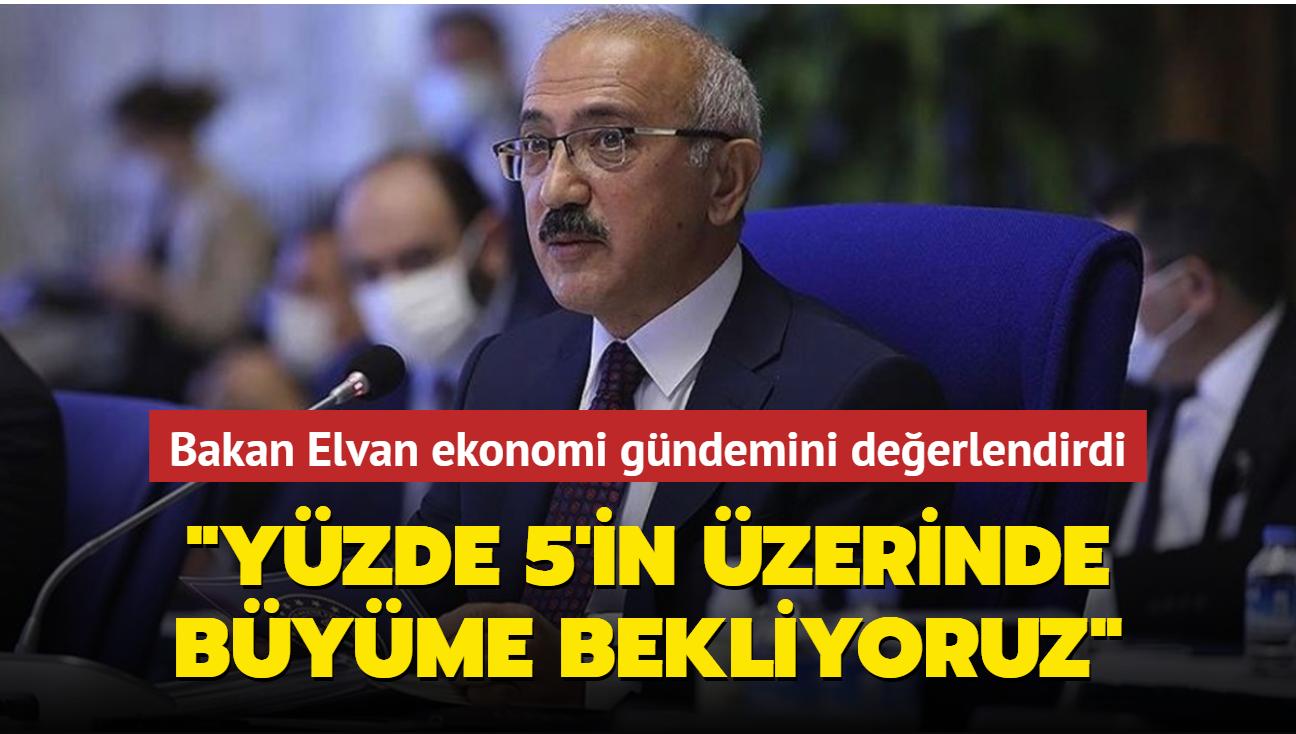 """Hazine ve Maliye Bakanı Elvan'dan ekonomi gündemine ilişkin önemli açıklamalar: """"Yüzde 5'in üzerinde büyüme bekliyoruz"""""""