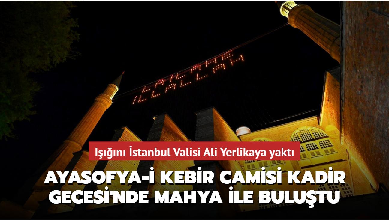 Işığını İstanbul Valisi Yerlikaya yaktı... Ayasofya-i Kebir Camisi Kadir Gecesi'nde mahya ile buluştu