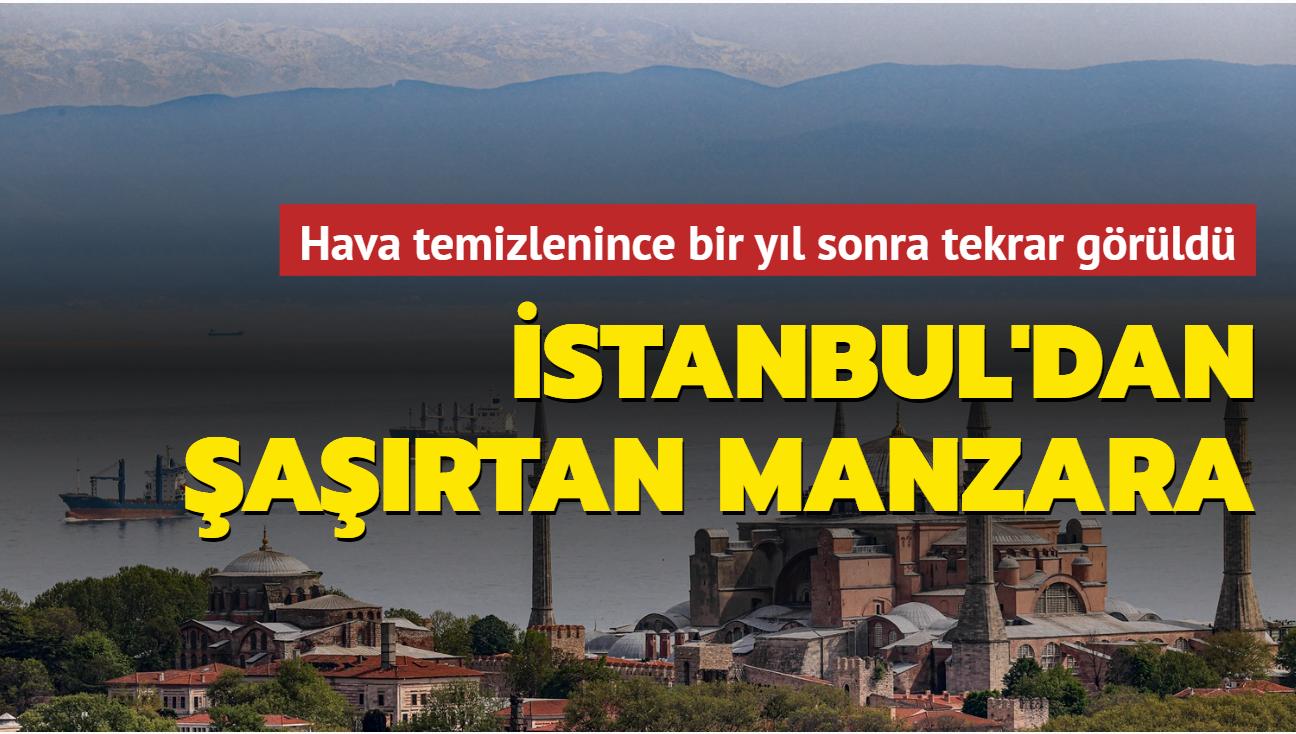 Hava temizlenince bir yıl sonra tekrar görüldü... İstanbul'dan şaşırtan Uludağ manzarası