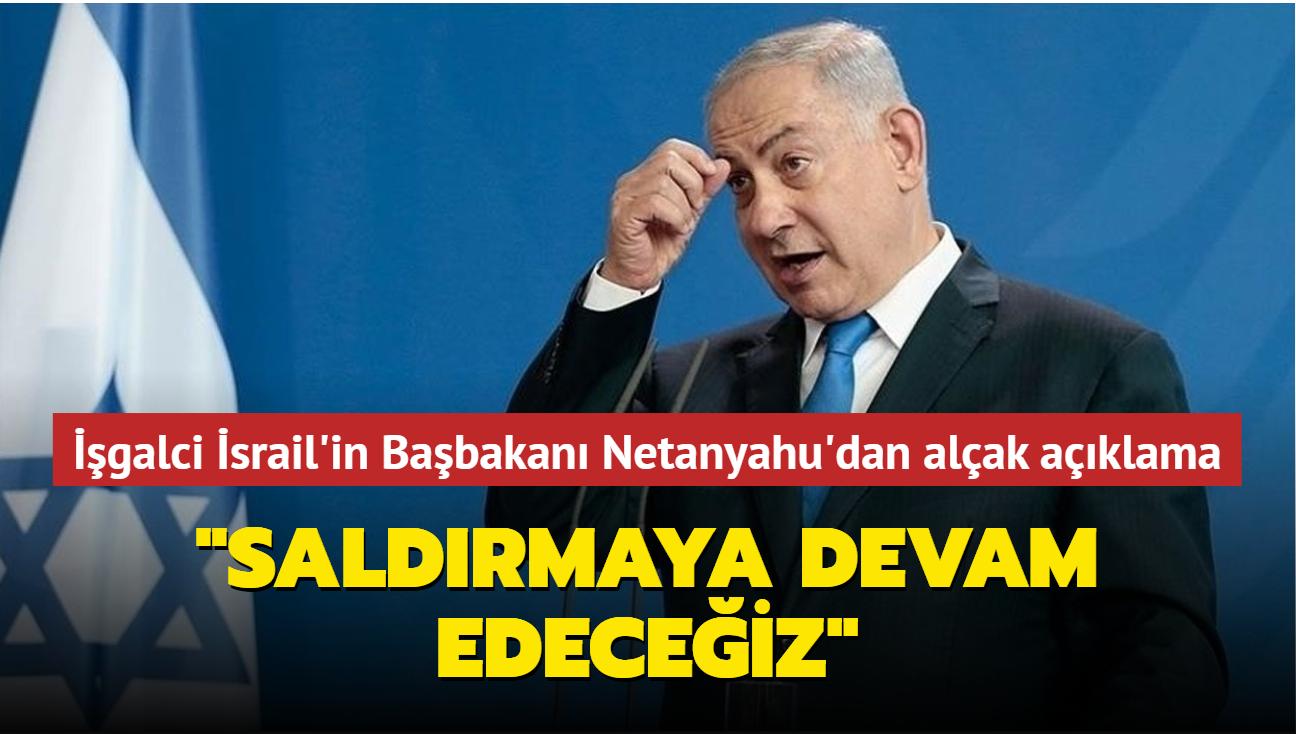 İşgalci İsrail'in Başbakanı Netanyahu'dan alçak açıklama