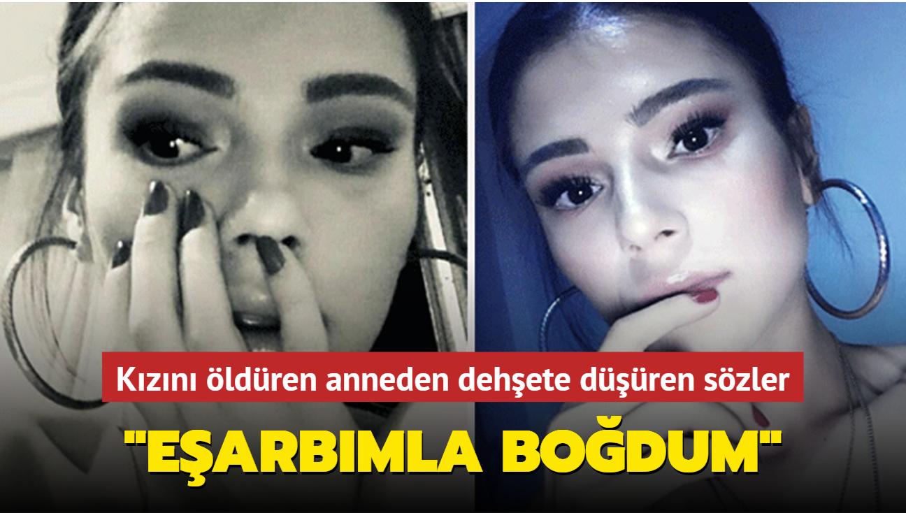 Kızını öldüren anneden kan donduran sözler: Eşarbımla boğdum