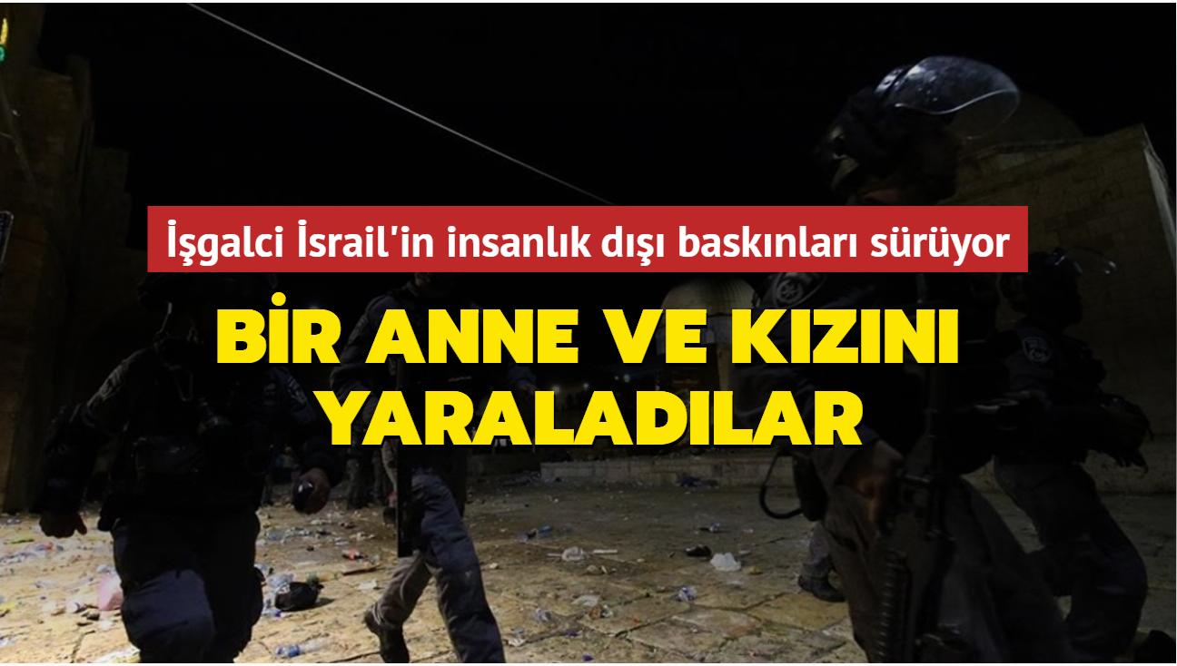 İşgalci İsrail'in insanlık dışı baskınları sürüyor... Bir anne ve kızını yaraladılar
