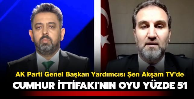 AK Parti Genel Başkan Yardımcısı Mustafa Şen: Cumhur İttifakı'nın oyu yüzde 51