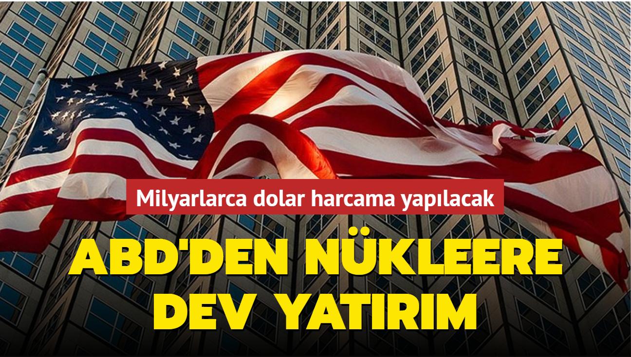 Milyarlarca dolar harcama yapılacak... ABD'den nükleere dev yatırım