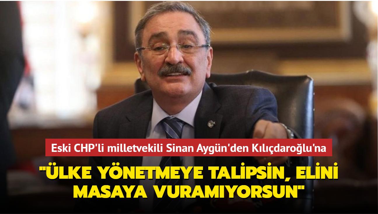 """Eski CHP Ankara Milletvekili Sinan Aygün'den Kılıçdaroğlu'na: """"Ülke yönetmeye talipsin, elini masaya vuramıyorsun"""""""