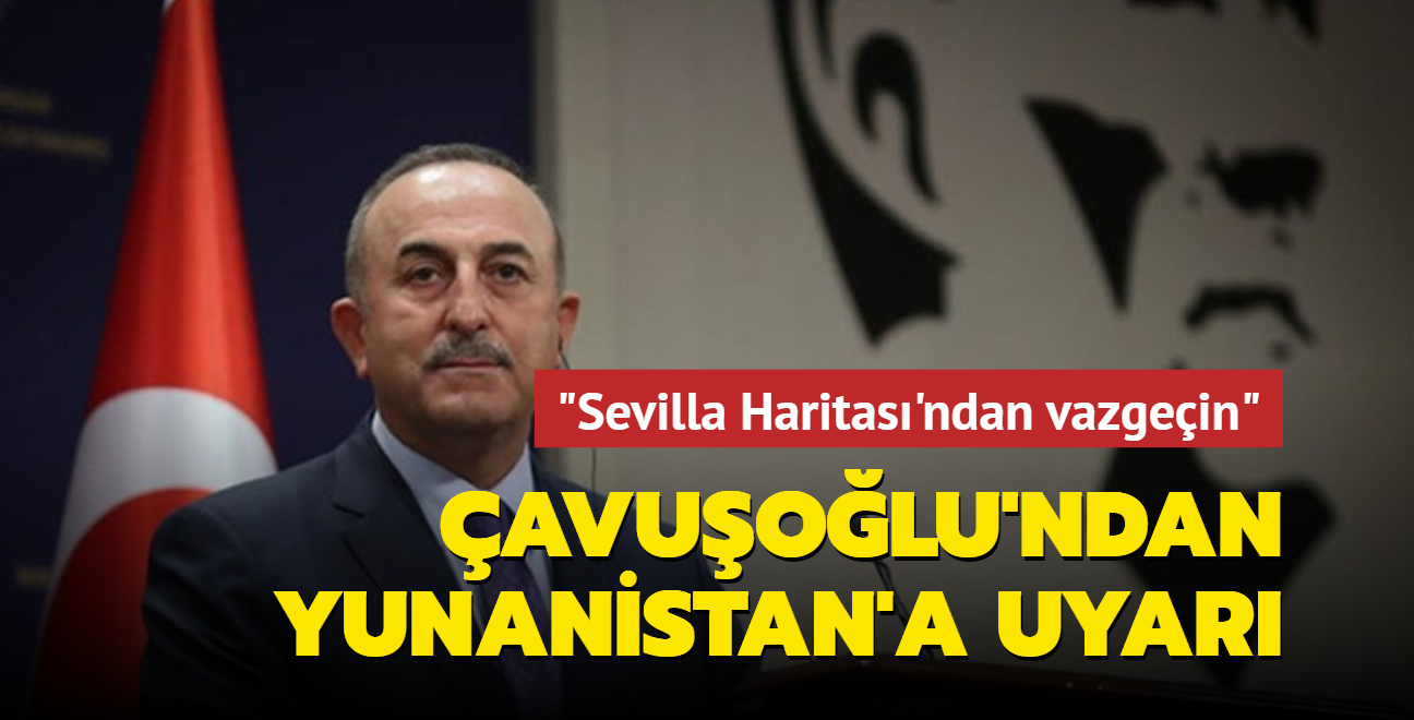 Bakan Çavuşoğlu: Yunanistan 'Sevilla Haritası'ndan vazgeçmeli
