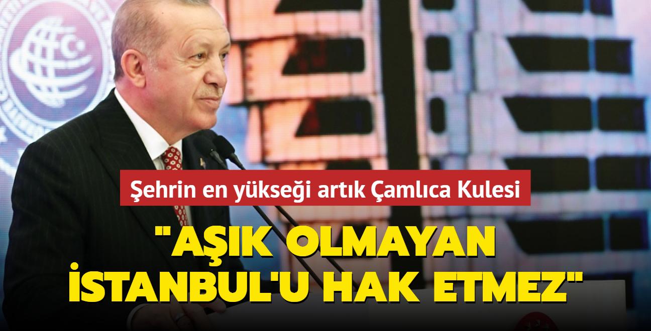 Başkan Erdoğan: Aşık olmayan İstanbul'u hak etmez