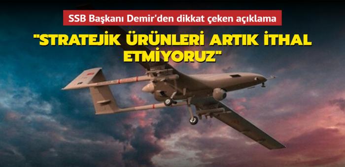 SSB Başkanı Demir: Stratejik ürünleri artık ithal etmiyoruz