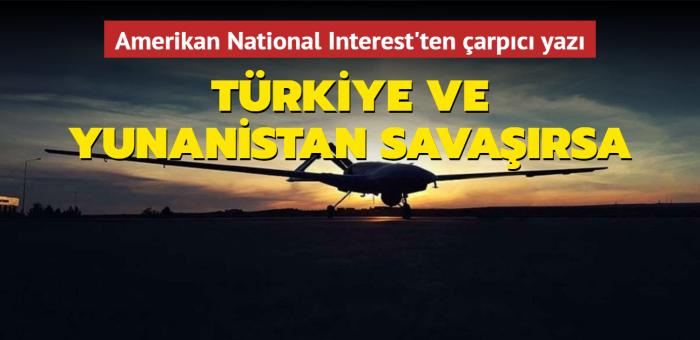 Amerikan National Interest'ten çarpıcı yazı: Türkiye ve Yunanistan savaşırsa! Dikkat çeken SİHA vurgusu