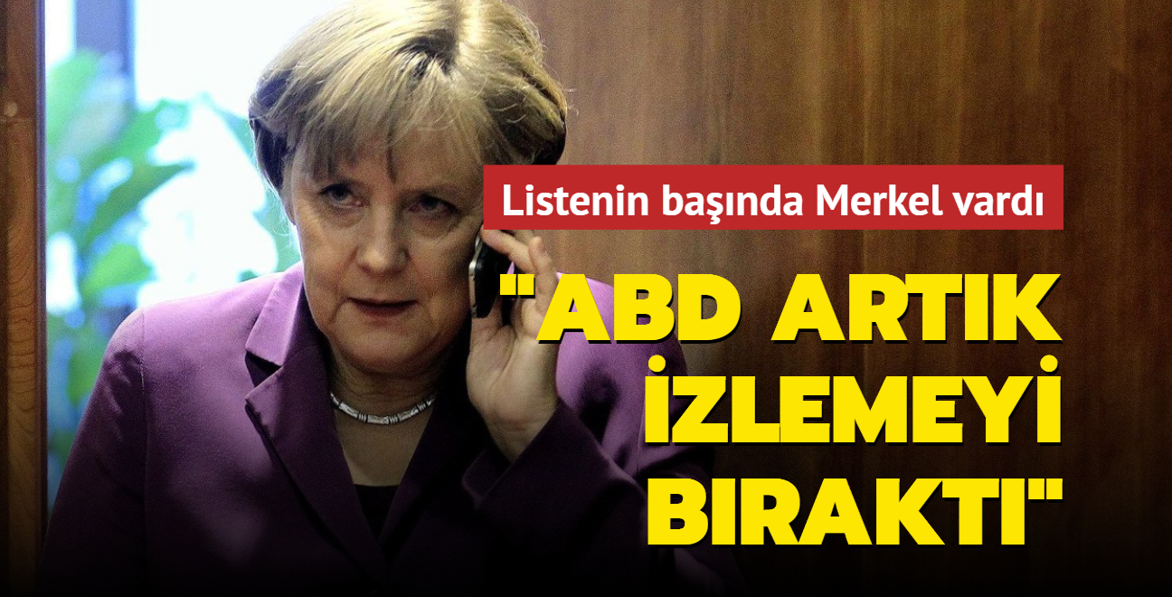"""Listede Merkel de vardı: """"ABD artık izlemeyi bıraktı"""""""