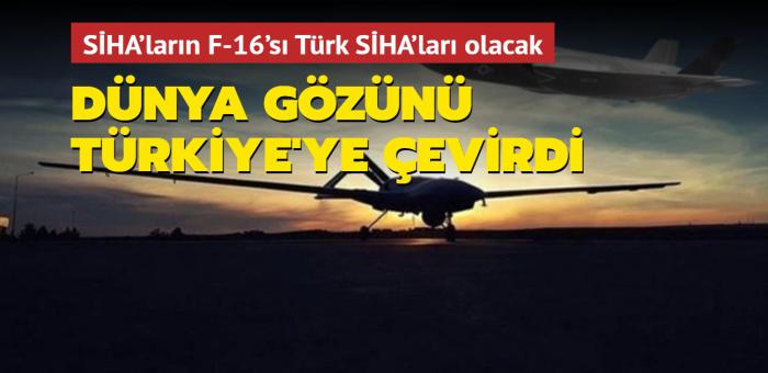Dünya gözünü Türkiye'ye çevirdi: SİHA'ların F-16'sı Türk SİHA'ları olacak