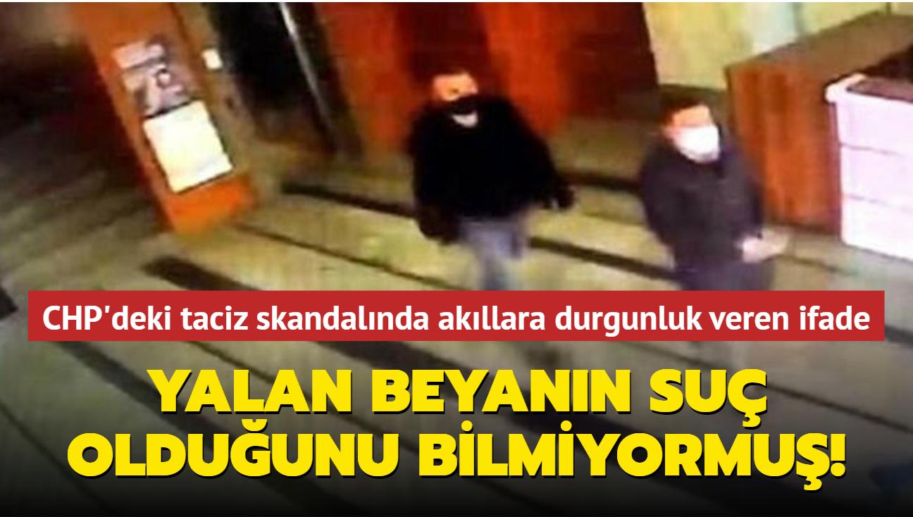 CHP'deki taciz skandalında akıllara durgunluk veren ifade: Yalan beyanın suç olduğunu bilmiyormuş!