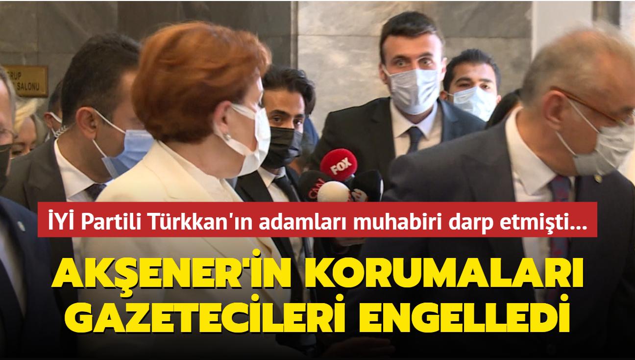 İYİ Partili Türkkan'ın adamları muhabiri darp etmişti... Akşener'in korumalarından gazetecilere engelleme