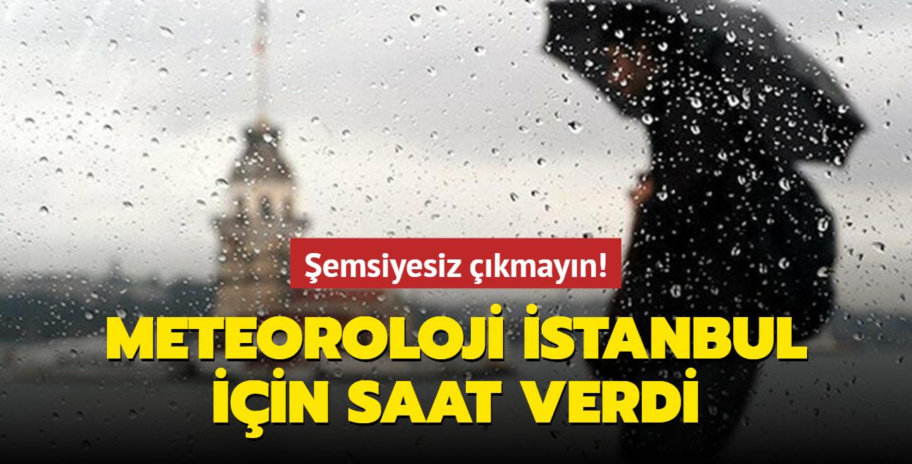 Şemsiyesiz çıkmayın! Meteoroloji İstanbul için saat verdi