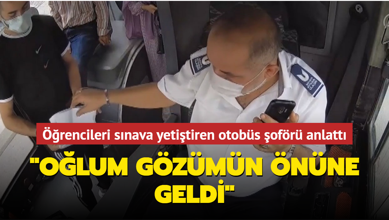 """Öğrencileri sınava yetiştiren otobüs şoförü anlattı: """"Oğlum gözümün önüne geldi"""""""