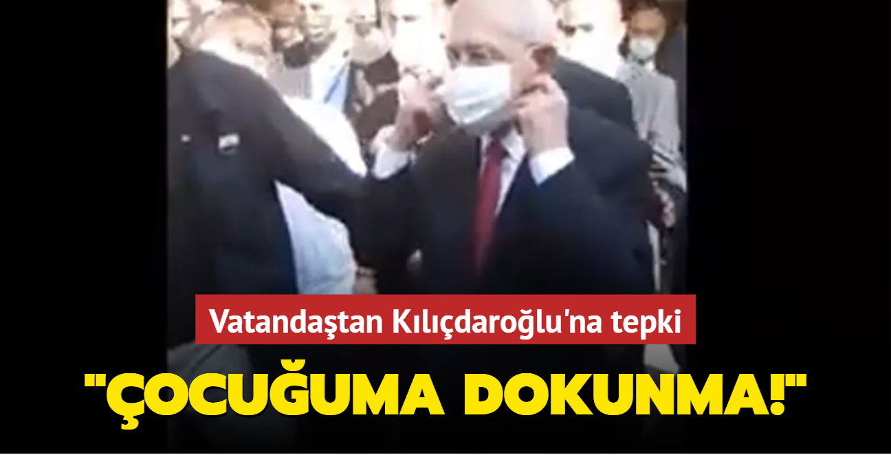 Kılıçdaroğlu'na vatandaştan tepki: Çocuğuma dokunma