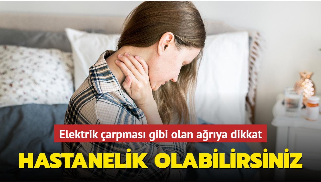 Elektrik çarpması gibi olan ağrıya dikkat! Hastanelik olabilirsiniz