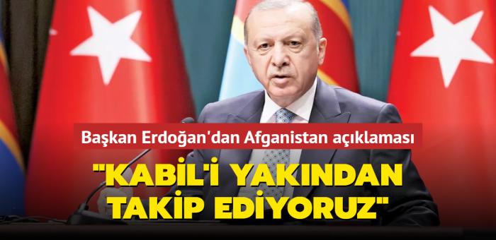 Başkan Erdoğan: Kabil'i yakından takip ediyoruz