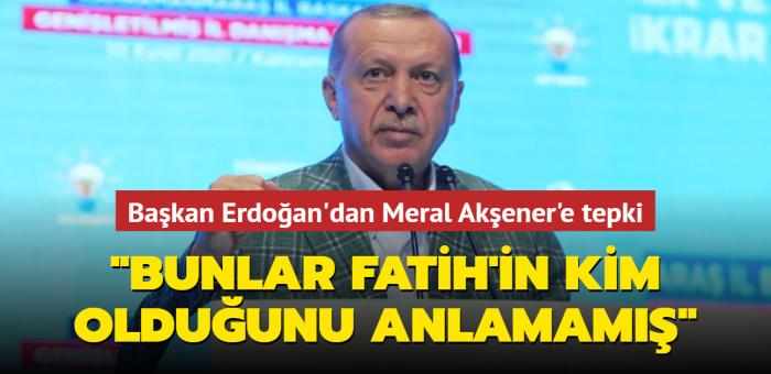 Başkan Erdoğan'dan Meral Akşener'e tepki: Bunlar Fatih'in kim olduğunu anlamamış