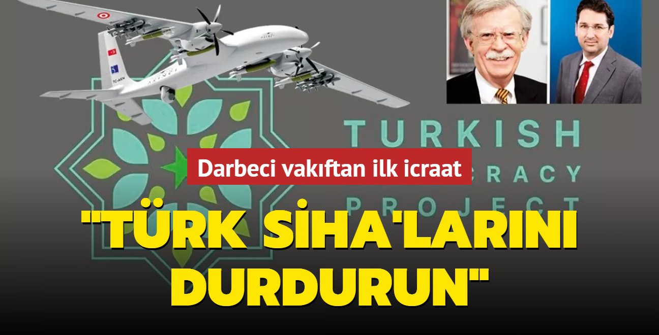 Darbeci vakıftan ilk icraat: 'Türk SİHA'larını durdurun'